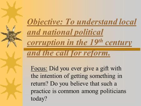 Objective: To understand local and national political corruption in the 19 th century and the call for reform. Focus: Did you ever give a gift with the.