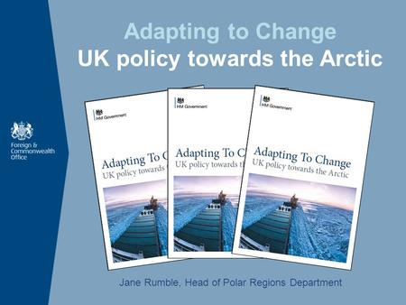 Adapting to Change UK policy towards the Arctic Jane Rumble, Head of Polar Regions Department.
