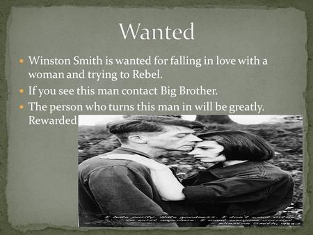 Winston Smith is wanted for falling in love with a woman and trying to Rebel. If you see this man contact Big Brother. The person who turns this man in.