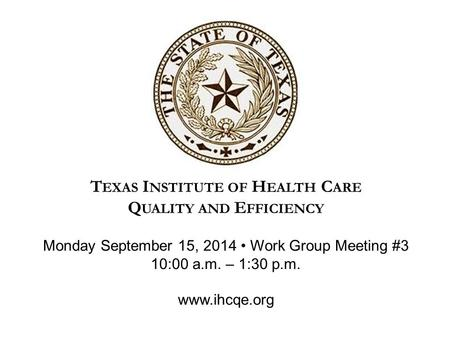 T EXAS I NSTITUTE OF H EALTH C ARE Q UALITY AND E FFICIENCY Monday September 15, 2014 Work Group Meeting #3 10:00 a.m. – 1:30 p.m. www.ihcqe.org.