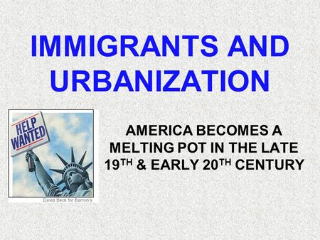 IMMIGRANTS AND URBANIZATION AMERICA BECOMES A MELTING POT IN THE LATE 19 TH & EARLY 20 TH CENTURY.
