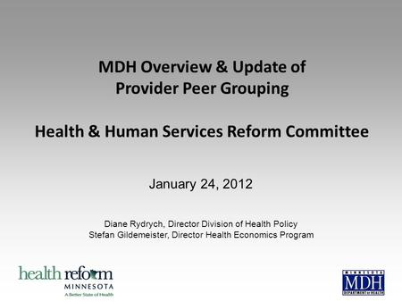 MDH Overview & Update of Provider Peer Grouping Health & Human Services Reform Committee January 24, 2012 Diane Rydrych, Director Division of Health Policy.