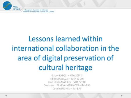 Lessons learned within international collaboration in the area of digital preservation of cultural heritage Gábor KAPOSI – MTA SZTAKI Tibor SZKALICZKI.