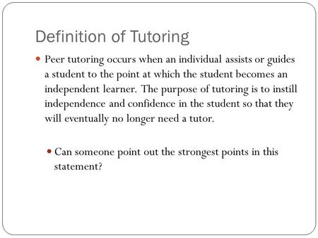 Definition of Tutoring Peer tutoring occurs when an individual assists or guides a student to the point at which the student becomes an independent learner.
