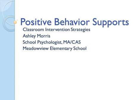 Positive Behavior Supports Classroom Intervention Strategies Ashley Morris School Psychologist, MA/CAS Meadowview Elementary School.