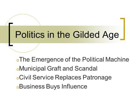 Politics in the Gilded Age o The Emergence of the Political Machine o Municipal Graft and Scandal o Civil Service Replaces Patronage o Business Buys Influence.