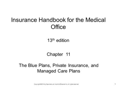 Copyright ©2014 by Saunders, an imprint of Elsevier Inc. All rights reserved 1 Chapter 11 The Blue Plans, Private Insurance, and Managed Care Plans Insurance.