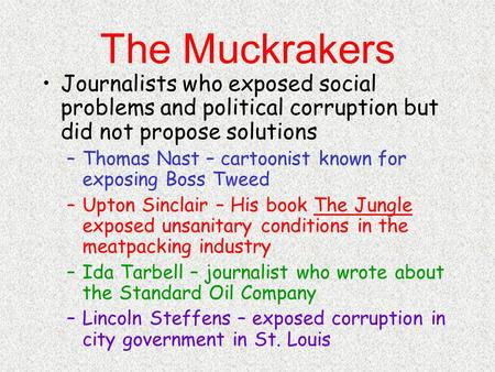The Muckrakers Journalists who exposed social problems and political corruption but did not propose solutions –Thomas Nast – cartoonist known for exposing.