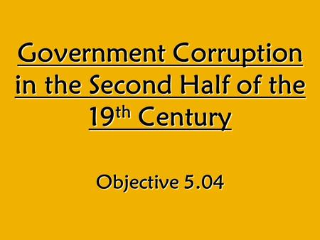 Government Corruption in the Second Half of the 19 th Century Objective 5.04.