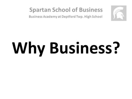 Spartan School of Business Business Academy at Deptford Twp. High School Why Business?