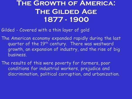 The Growth of America: The Gilded Age 1877 - 1900 Gilded - Covered with a thin layer of gold The American economy expanded rapidly during the last quarter.