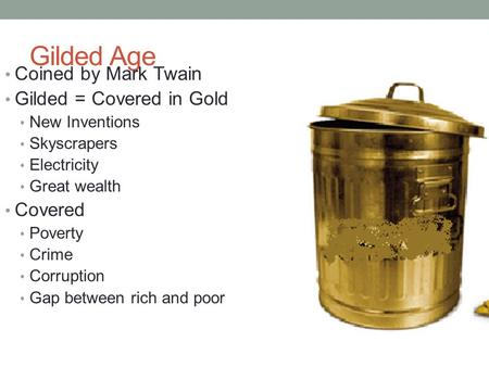 Gilded Age Coined by Mark Twain Gilded = Covered in Gold New Inventions Skyscrapers Electricity Great wealth Covered Poverty Crime Corruption Gap between.