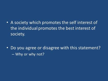 A society which promotes the self interest of the individual promotes the best interest of society. Do you agree or disagree with this statement? – Why.
