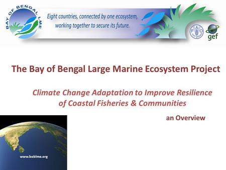 The Bay of Bengal Large Marine Ecosystem Project an Overview www.boblme.org Climate Change Adaptation to Improve Resilience of Coastal Fisheries & Communities.