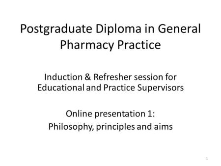 Postgraduate Diploma in General Pharmacy Practice Induction & Refresher session for Educational and Practice Supervisors Online presentation 1: Philosophy,