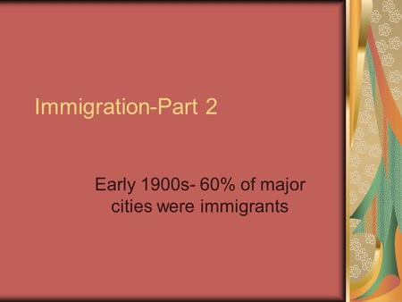 Immigration-Part 2 Early 1900s- 60% of major cities were immigrants.