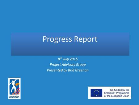 Progress Report 8 th July 2015 Project Advisory Group Presented by Bríd Greenan.