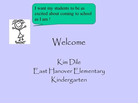 Welcome Kim Dile East Hanover Elementary Kindergarten I want my students to be as excited about coming to school as I am !