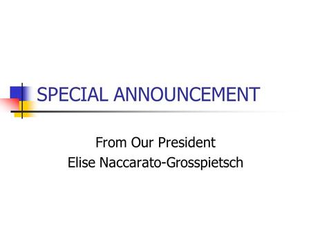 SPECIAL ANNOUNCEMENT From Our President Elise Naccarato-Grosspietsch.