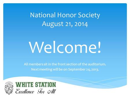 National Honor Society August 21, 2014 Welcome! All members sit in the front section of the auditorium. Next meeting will be on September 24, 2013.