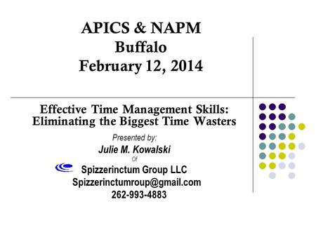 APICS & NAPM Buffalo February 12, 2014 Effective Time Management Skills: Eliminating the Biggest Time Wasters Presented by: Julie M. Kowalski Of Spizzerinctum.