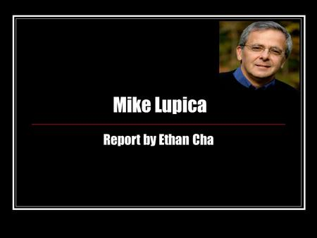 Mike Lupica Report by Ethan Cha. Early Child Hood Born on May 11, 1952 Born in Oneida, New York Son of Benedict and Lee Lupica Benedict (dad) is personal.