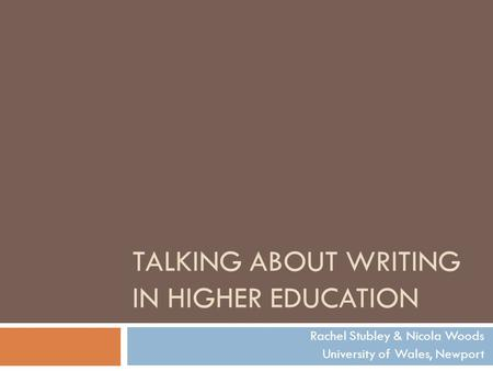 TALKING ABOUT WRITING IN HIGHER EDUCATION Rachel Stubley & Nicola Woods University of Wales, Newport.