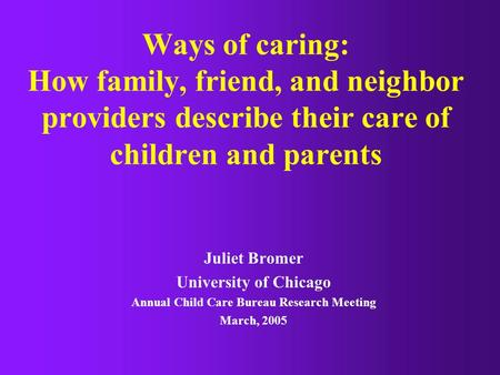 Ways of caring: How family, friend, and neighbor providers describe their care of children and parents Juliet Bromer University of Chicago Annual Child.