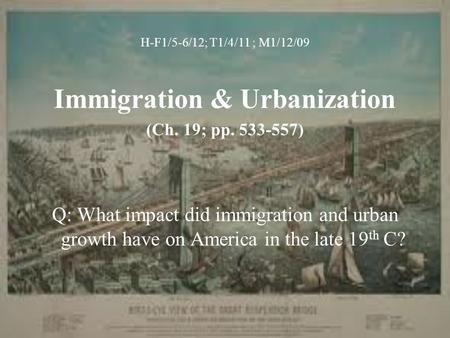H-F1/5-6/12; T1/4/11 ; M1/12/09 Immigration & Urbanization (Ch. 19; pp. 533-557) Q: What impact did immigration and urban growth have on America in the.