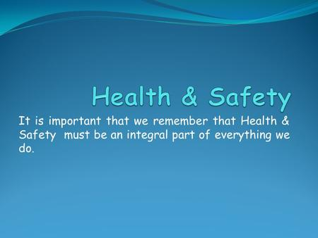 It is important that we remember that Health & Safety must be an integral part of everything we do.