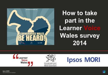1 FINAL| Public© Ipsos MORI How to take part in the Learner Voice Wales survey 2014.