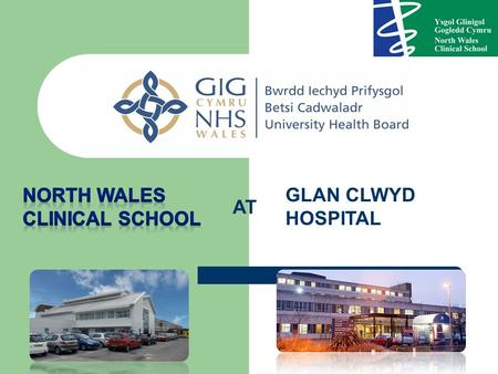 AT GLAN CLWYD HOSPITAL. North Wales Clinical School Purpose built undergraduate facility based in a friendly DGH in Bodelwyddan within 1hr of Manchester.