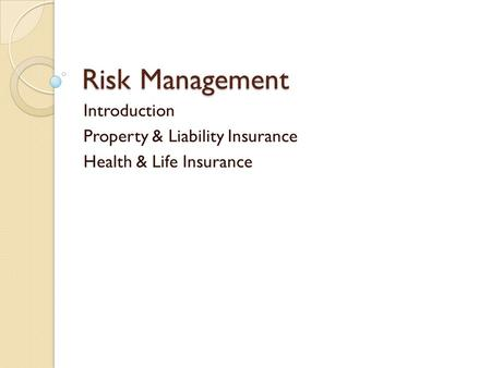 Risk Management Introduction Property & Liability Insurance Health & Life Insurance.