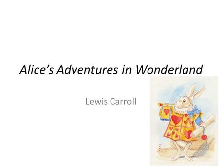Alice's Adventures in Wonderland Lewis Carroll. Keep in Mind… Alice is a very young English girl from the mid- 1800s Sheltered from most realities of.