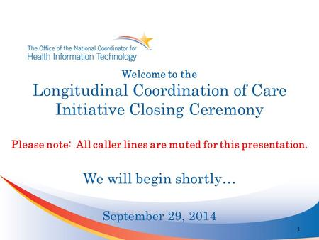 Welcome to the Longitudinal Coordination of Care Initiative Closing Ceremony Please note: All caller lines are muted for this presentation. We will begin.