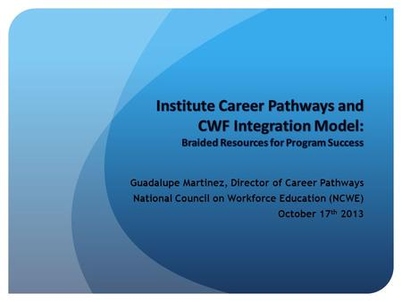 Guadalupe Martinez, Director of Career Pathways National Council on Workforce Education (NCWE) October 17 th 2013 1.