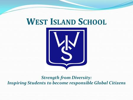 W EST I SLAND S CHOOL Strength from Diversity: Inspiring Students to become responsible Global Citizens.