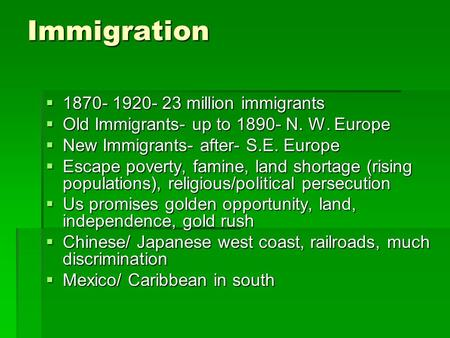 Immigration  1870- 1920- 23 million immigrants  Old Immigrants- up to 1890- N. W. Europe  New Immigrants- after- S.E. Europe  Escape poverty, famine,