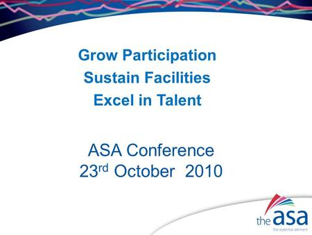 ASA Conference 23 rd October 2010 Grow Participation Sustain Facilities Excel in Talent.