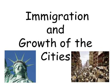"Immigration and Growth of the Cities. Statue of Liberty poem ""Give me your tired, your poor, your huddled masses yearning to breathe free, the wretched."