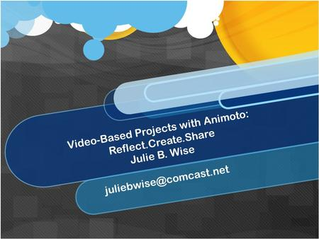 Video-Based Projects with Animoto: Reflect.Create.Share Julie B. Wise