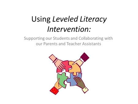 Using Leveled Literacy Intervention: Supporting our Students and Collaborating with our Parents and Teacher Assistants October 16, 2014.