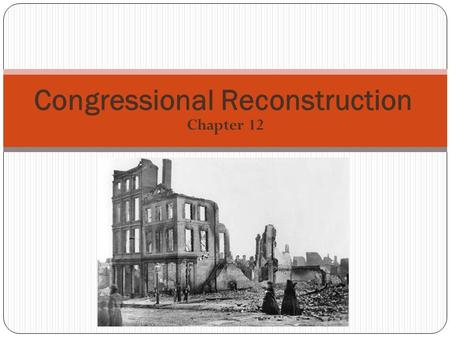 Chapter 12 Congressional Reconstruction. Goals: Wanted to punish the South Prevent Southern leaders from returning to power Make Republican Party powerful.