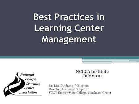 Best Practices in Learning Center Management NCLCA Institute July 2010 Dr. Lisa D'Adamo–Weinstein Director, Academic Support SUNY Empire State College,