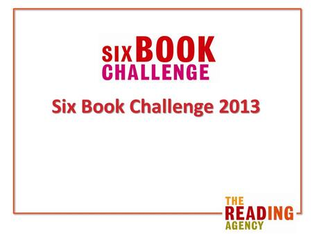Six Book Challenge 2013. Reading Agency vision That people's attitudes to reading, both in print and online, are changed by taking part in the Six Book.