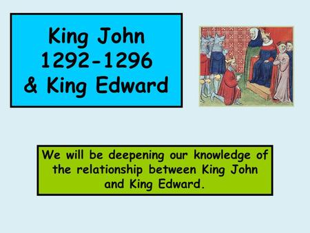 King John 1292-1296 & King Edward We will be deepening our knowledge of the relationship between King John and King Edward.