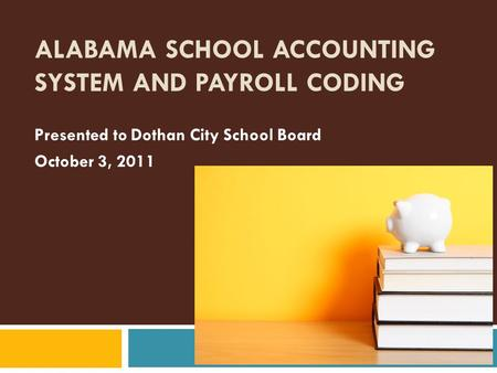ALABAMA SCHOOL ACCOUNTING SYSTEM AND PAYROLL CODING Presented to Dothan City School Board October 3, 2011.
