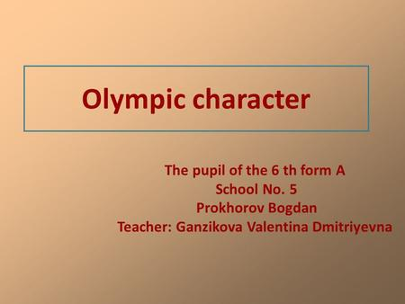 Olympic character The pupil of the 6 th form A School No. 5 Prokhorov Bogdan Teacher: Ganzikova Valentina Dmitriyevna.
