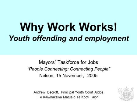 "Why Work Works! Youth offending and employment Mayors' Taskforce for Jobs ""People Connecting: Connecting People"" Nelson, 15 November, 2005 Andrew Becroft,"