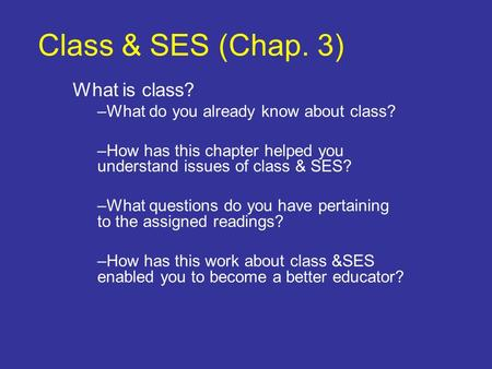Class & SES (Chap. 3) What is class? –What do you already know about class? –How has this chapter helped you understand issues of class & SES? –What questions.